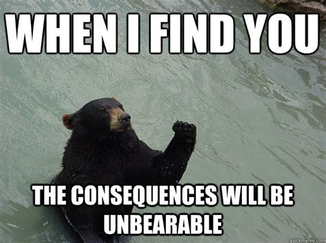 Bear Meme - when i find you the consequences will be unbearable vengeful bear quickmeme