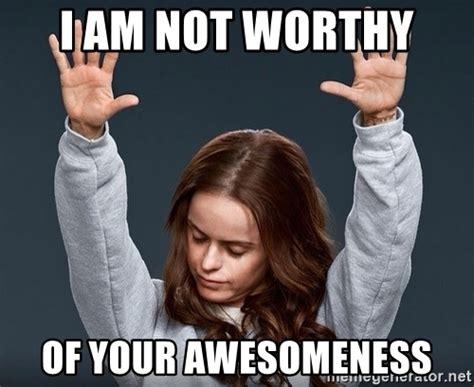 I Am Meme - i am not worthy of your awesomeness praise jesus girl meme generator