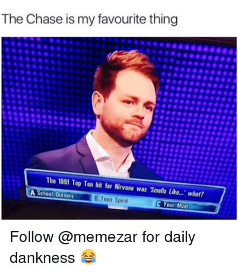 Chase Meme - the chase is my favourite thing the 1991 top ten hit for nirvana was smells like what a school