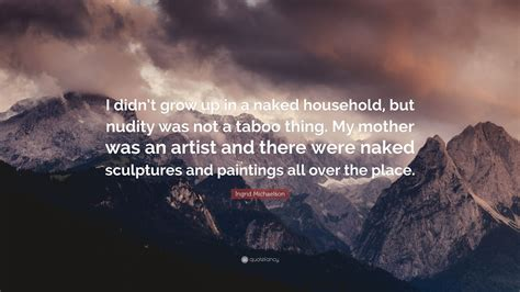 Ingrid Michaelson Quote I Didnt Grow Up In A Naked Household But Nudity Was Not A Taboo