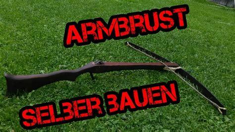 armbrust selber bauen mittelalterliche armbrust selber bauen building a crossbow