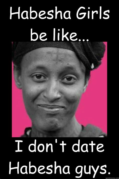 Guys Be Like Meme - habesha girls be like i don t date habesha guys habesha girls quickmeme