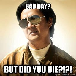 Did You Die Meme - bad day but did you die mr chow quickmeme
