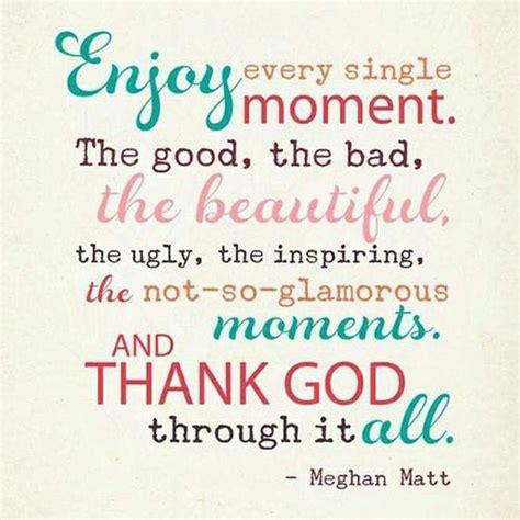 enjoy  single moment  good  bad