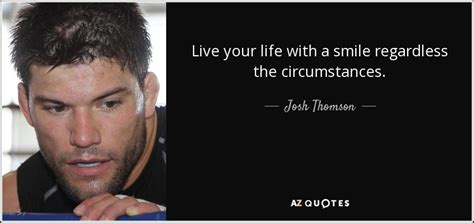 Josh Thomson Quote Live Your Life With A Smile Regardless. Success Quotes Funny. God Quotes During Hard Times. Encouragement Quotes During Illness. Beautiful Quotes Video Karma. Confidence Quotes Tupac. Positive Quotes By Authors. Bible Quotes Wall Art. Deep Ghetto Quotes