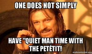 """One does not simply have """"quiet Man Time with The Petétit ..."""