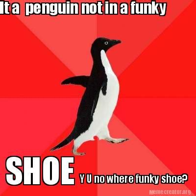 Penguin Meme Generator - meme creator it a penguin not in a funky shoe y u no where funky shoe meme generator at