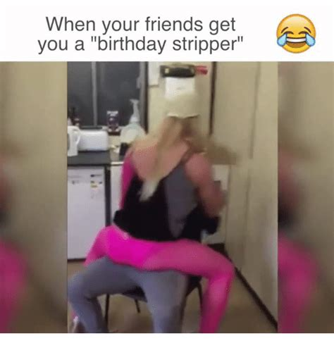 Stripper Memes - when your friends get you a birthday stripper birthday meme on sizzle