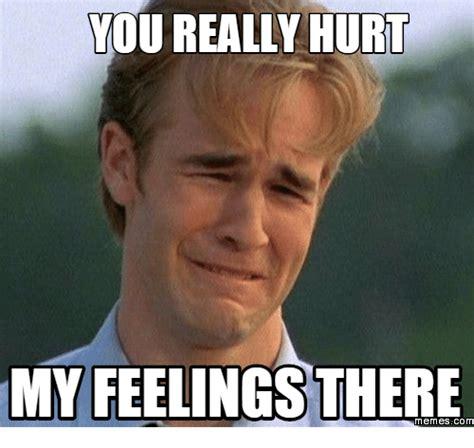 Hurt Meme - you really hurt myfeelingsthere memes com hurts meme on sizzle