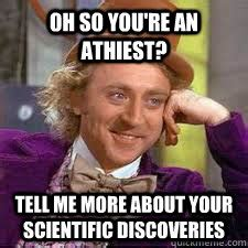 Willy Wonka Tell Me More Meme - oh so you re an athiest tell me more about your scientific discoveries willy wonka sarcasm