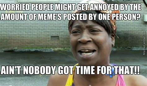 Too Many Memes - what posting too many meme s pfft i don t believe you by awawawawaw10 meme center