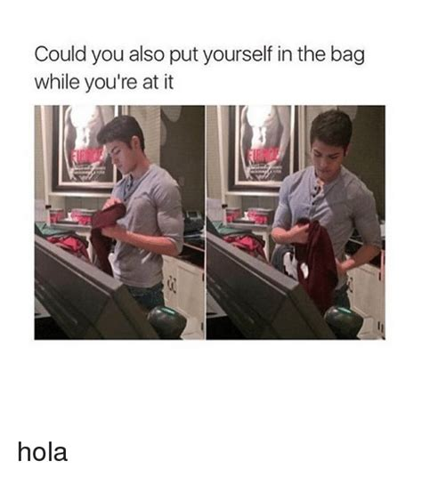 Put The Memes In The Bag - could you also put yourself in the bag while you re at it hola girl meme on sizzle