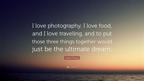 jamie chung quote  love photography  love food
