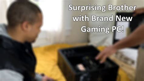 Surprising My Brother With A Brand New Gaming Pc! Youtube