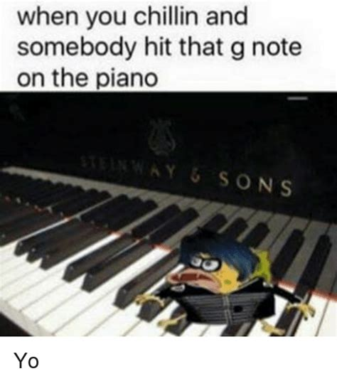 Piano Memes - when you chillin and somebody hit that g note on the piano sons yo meme on sizzle