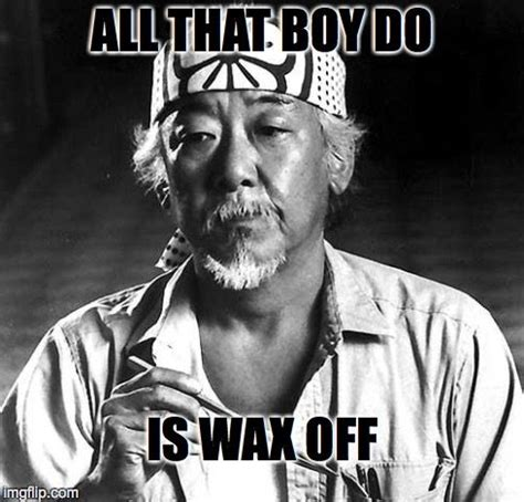 Mr Miyagi Meme - mr miyagi is not pleased all that boy do is wax off image tagged in nsfw made w imgflip
