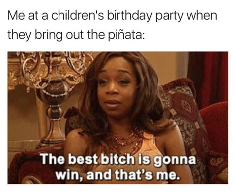 Birthday Bitch Meme - me at a children s birthday party when they bring out the pi 241 ata the best bitch is gonna win and
