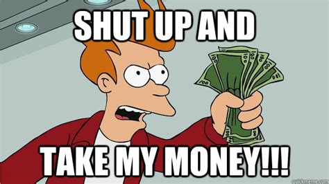 Shut Up Memes - shut up and take my money btech shut up and take my money fry quickmeme