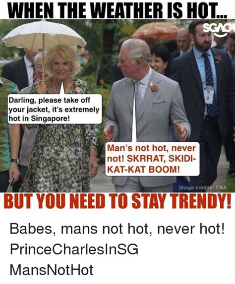 Mans Not Hot Memes - when the weather is hot darling please take off your jacket it s extremely hot in singapore man
