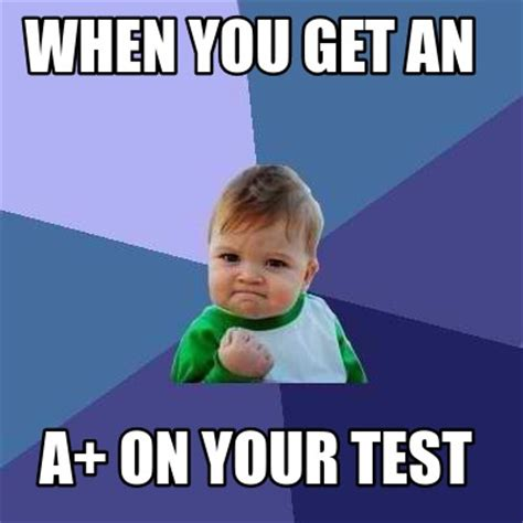 Meme Creator  Funny When You Get An A+ On Your Test Meme