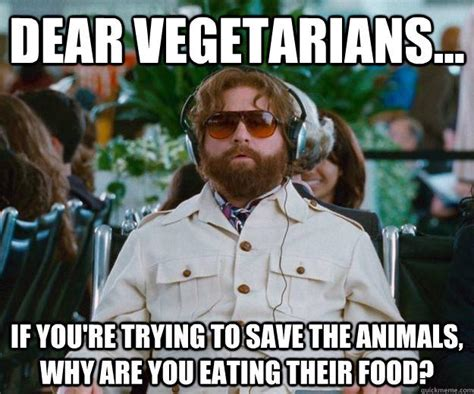 Memes Vegetarian - dear vegetarians if you re trying to save the animals why are you eating their food words