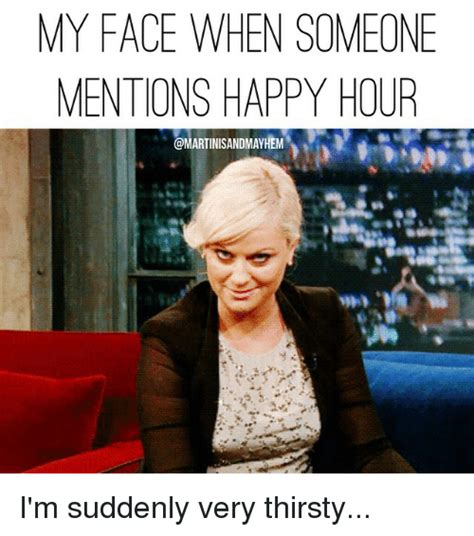 Happy Hour Meme - my face when someone mentions happy hour i m suddenly very thirsty thirsty meme on sizzle