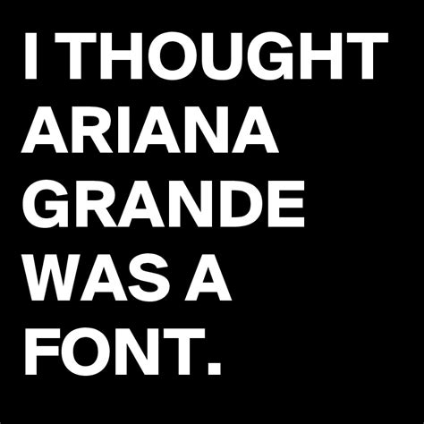 I Thought Ariana Grande Was A Font  Post By Lenompb1 On
