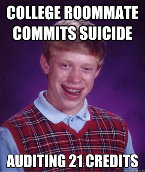College Roommate Memes - college roommate commits suicide auditing 21 credits bad luck brian quickmeme