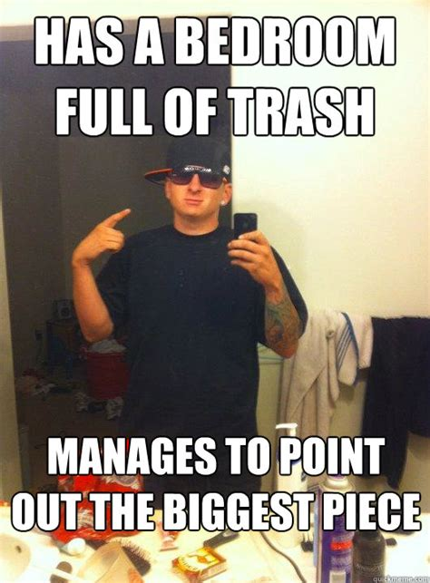 Douchebag Memes - has a bedroom full of trash manages to point out the biggest piece this guy guy quickmeme