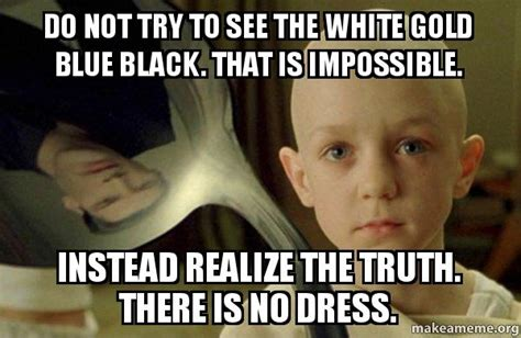 There Is No Spoon Meme - do not try to see the white gold blue black that is impossible instead realize the truth