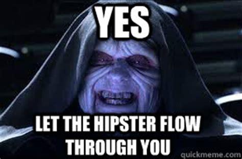 Darth Sidious Meme - yes let the hipster flow through you darth sidious quickmeme