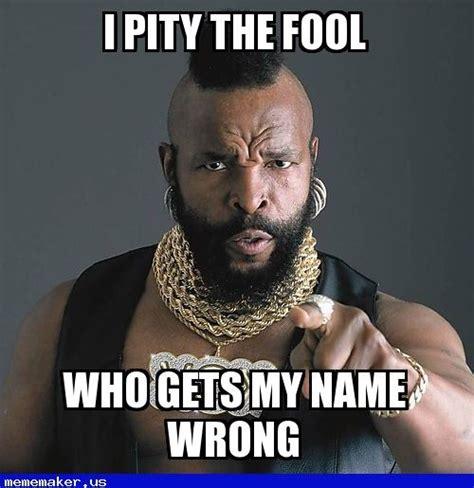 Meme Names - awesome meme name wrong mr t pity the fool meme creator pinterest meme names new memes