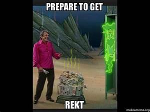 PREPARE TO GET REKT | Make a Meme