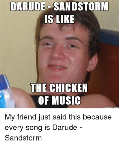 Darude Sandstorm Meme - darude sand storm is like the chicken of music made on inngur my friend just said this because