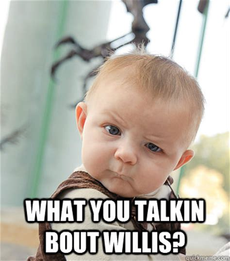 Whatcha Talkin Bout Willis Meme - what you talkin bout willis skeptical baby quickmeme