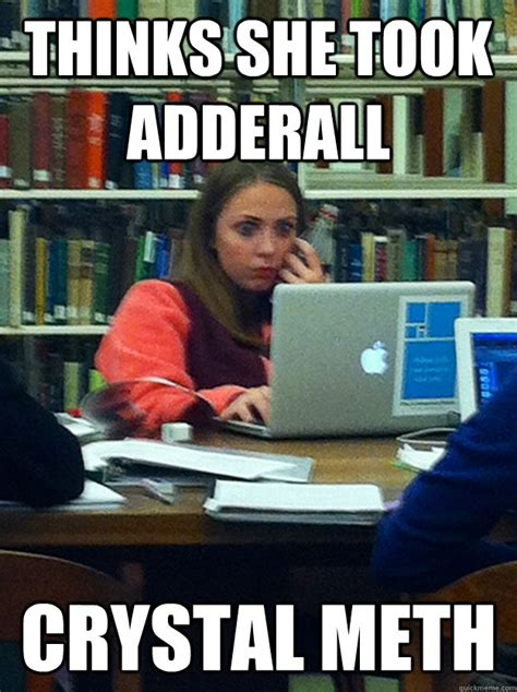 Funny Meth Memes - thinks she took adderall crystal meth stressed out finals girl quickmeme