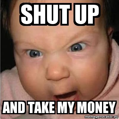 Shut Up And Take My Money Meme Generator - meme bebe furioso shut up and take my money 24309267