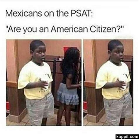 Psat Memes 2018 - mexicans on the psat quot are you an american citizen quot