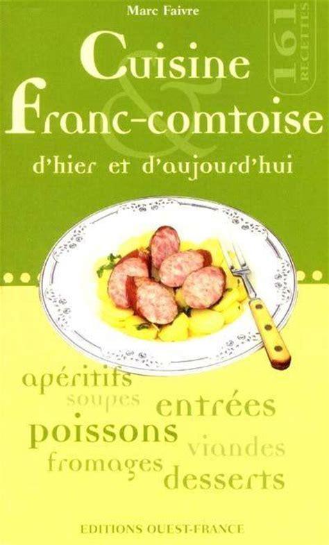 cuisine franc comtoise livre cuisine franc comtoise d 39 hier d 39 aujourd 39 hui marc faivre éditions ouest poche