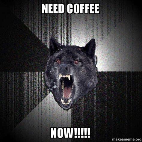 Need Coffee Meme - need coffee now insanity wolf make a meme