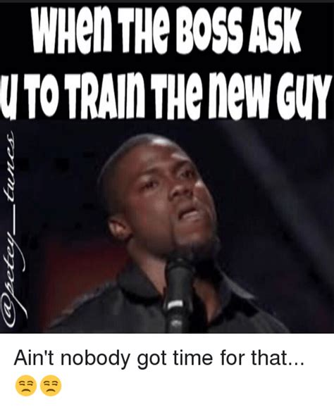 Nobody Got Time For That Meme - whenthe bossask utotrain thenew guy ain t nobody got time for that meme on me me
