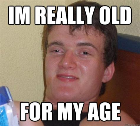 Old Age Meme - im really old for my age 10 guy quickmeme