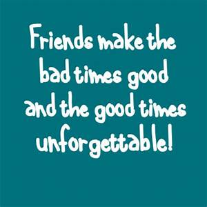 Friends make the bad times good and the good times ...