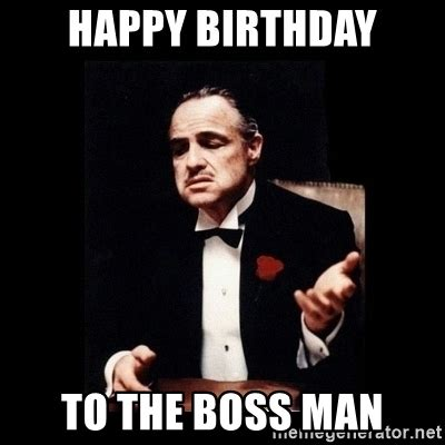 Happy Boss S Day Meme - happy birthday to the boss man the godfather meme generator