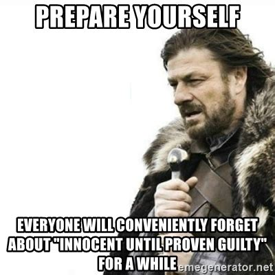 Prepare Yourself Meme - prepare yourself everyone will conveniently forget about quot innocent until proven guilty quot for a