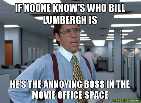 Bill Lumbergh Meme - if noone know s who bill lumbergh is he s the annoying boss in the movie office space make a