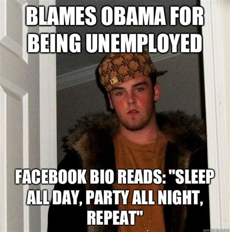 Blame Obama Meme - blames obama for being unemployed facebook bio reads quot sleep all day party all night repeat
