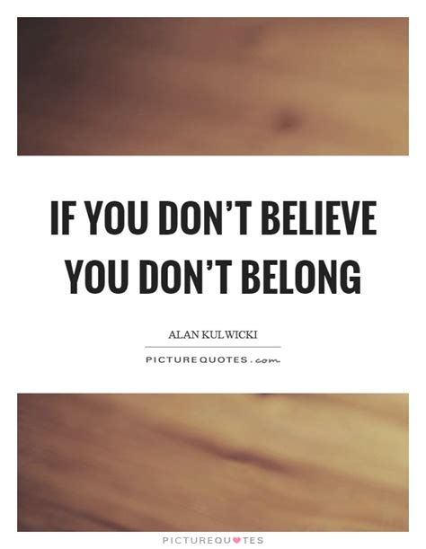 If You Don't Believe You Don't Belong  Picture Quotes. Christmas Quotes Drinking. Beautiful Jewish Quotes. Friendship Day Quotes Messages. Encouragement Quotes On Pinterest. Movie Quotes League Of Their Own. Deep Quotes On Relationships. Good Quotes Ed Sheeran. Alice In Wonderland Quotes Hurry