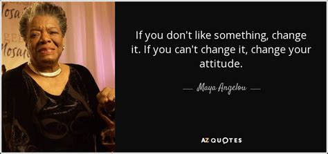 angelou quote if you don t like something change it