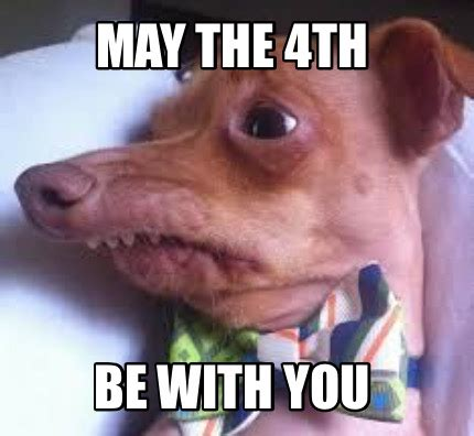 May Meme - may the be with you meme 28 images may the 4th be with